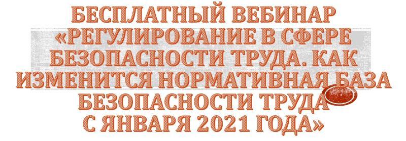 БЕСПЛАТНЫЙ ВЕБИНАР Регулирование в сфере безопасности труда. Как изменится нормативная база безопасности труда с января 2021 года